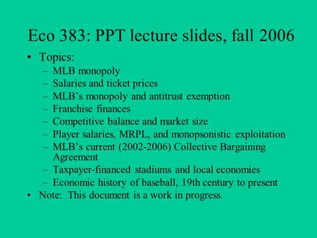 Eco 383: PPT lecture slides, fall 2006 Topics: –MLB monopoly –Salaries and ticket prices –MLB's monopoly and antitrust exemption –Franchise finances –Competitive.