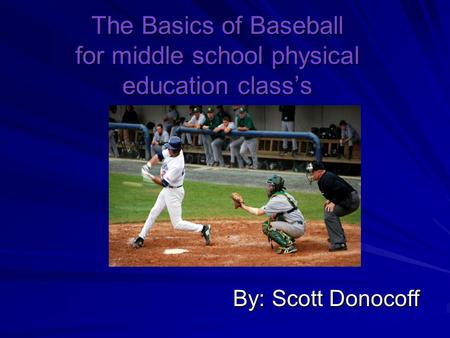 The Basics of Baseball for middle school physical education class's By: Scott Donocoff.
