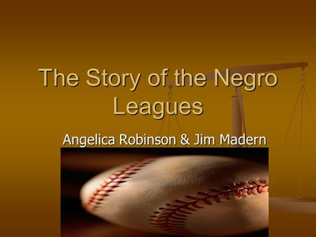 The Story of the Negro Leagues Angelica Robinson & Jim Madern.