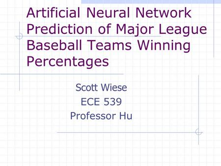 Artificial Neural Network Prediction of Major League Baseball Teams Winning Percentages Scott Wiese ECE 539 Professor Hu.