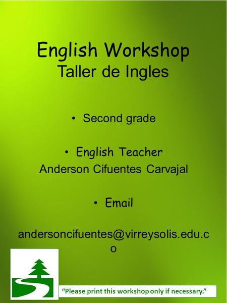 "English Workshop Taller de Ingles Second grade English Teacher Anderson Cifuentes Carvajal  o ""Please print this."