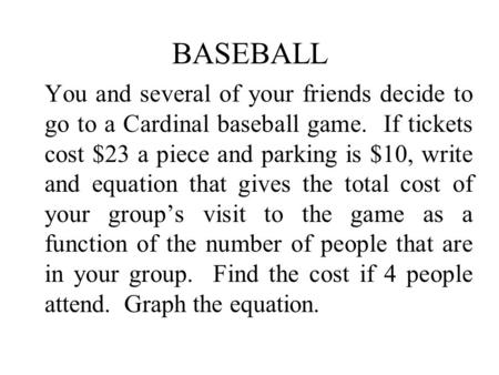 BASEBALL You and several of your friends decide to go to a Cardinal baseball game. If tickets cost $23 a piece and parking is $10, write and equation that.