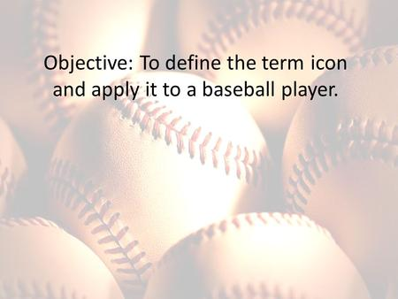 Objective: To define the term icon and apply it to a baseball player.