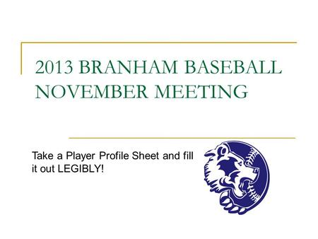 2013 BRANHAM BASEBALL NOVEMBER MEETING Take a Player Profile Sheet and fill it out LEGIBLY!