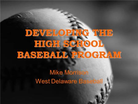 DEVELOPING THE HIGH SCHOOL BASEBALL PROGRAM Mike Morrison West Delaware Baseball.