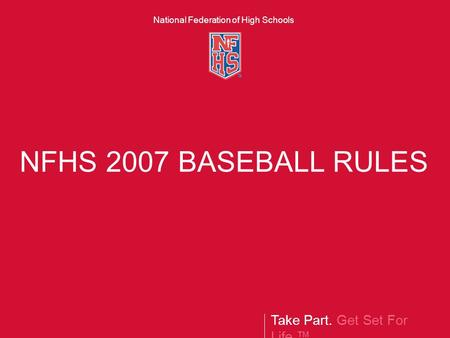 Take Part. Get Set For Life.™ National Federation of High Schools NFHS 2007 BASEBALL RULES.