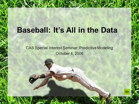 Baseball: It's All in the Data CAS Special Interest Seminar: Predictive Modeling October 4, 2006.