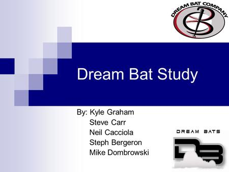 Dream Bat Study By: Kyle Graham Steve Carr Neil Cacciola Steph Bergeron Mike Dombrowski.
