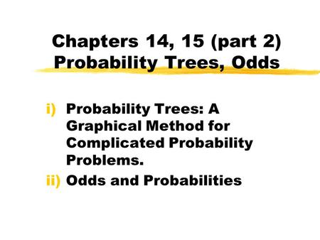 Chapters 14, 15 (part 2) Probability Trees, Odds i)Probability Trees: A Graphical Method for Complicated Probability Problems. ii)Odds and Probabilities.
