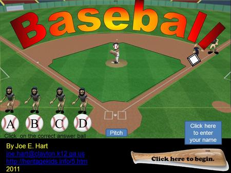 1 2 Pitch Your Out! Click to keep continue. By Joe E. Hart  2011 A B C D Click on the correct.