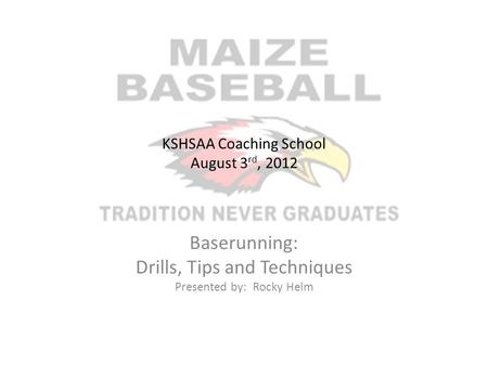 KSHSAA Coaching School August 3 rd, 2012 Baserunning: Drills, Tips and Techniques Presented by: Rocky Helm.