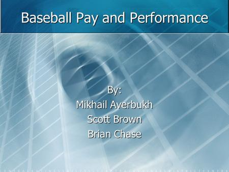 Baseball Pay and Performance By: Mikhail Averbukh Scott Brown Brian Chase.