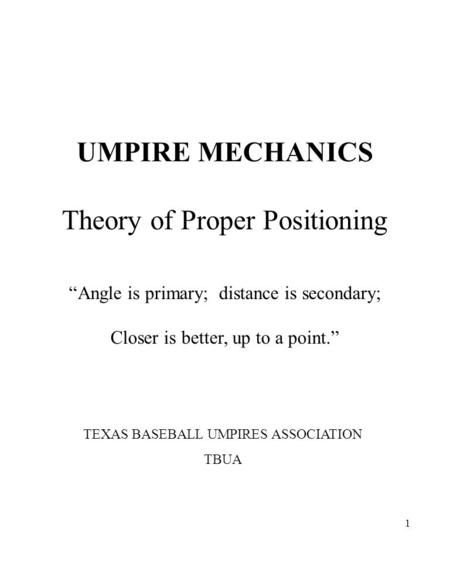 "1 UMPIRE MECHANICS Theory of Proper Positioning ""Angle is primary; distance is secondary; Closer is better, up to a point."" TEXAS BASEBALL UMPIRES ASSOCIATION."