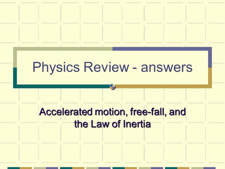 Physics Review - answers Accelerated motion, free-fall, and the Law of Inertia.