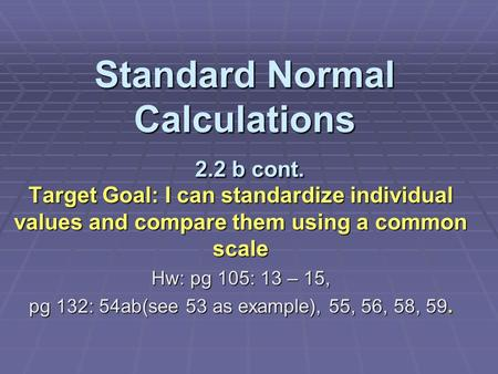 Standard Normal Calculations 2.2 b cont. Target Goal: I can standardize individual values and compare them using a common scale Hw: pg 105: 13 – 15, pg.