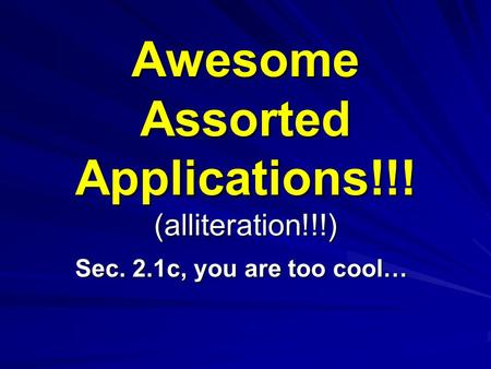 Awesome Assorted Applications!!! (alliteration!!!) Sec. 2.1c, you are too cool…
