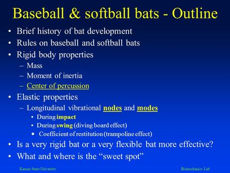 Kansas State University Biomechanics Lab Baseball & softball bats - Outline Brief history of bat development Rules on baseball and softball bats Rigid.