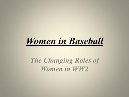 Women in Baseball The Changing Roles of Women in WW2.