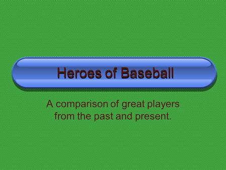 Heroes of Baseball Heroes of Baseball A comparison of great players from the past and present.