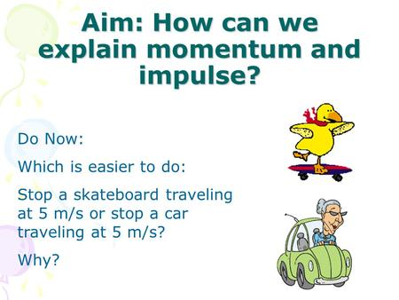 Aim: How can we explain momentum and impulse? Do Now: Which is easier to do: Stop a skateboard traveling at 5 m/s or stop a car traveling at 5 m/s? Why?