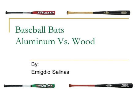 Baseball Bats Aluminum Vs. Wood By: Emigdio Salinas.
