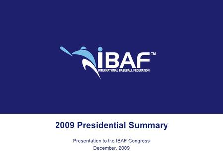 2009 Presidential Summary Presentation to the IBAF Congress December, 2009.