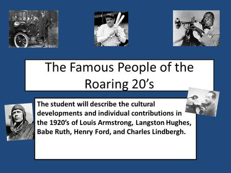 The Famous People of the Roaring 20's The student will describe the cultural developments and individual contributions in the 1920's of Louis Armstrong,