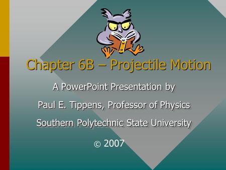 Chapter 6B – Projectile Motion A PowerPoint Presentation by Paul E. Tippens, Professor of Physics Southern Polytechnic State University A PowerPoint Presentation.