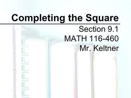 Completing the Square Section 9.1 MATH 116-460 Mr. Keltner.