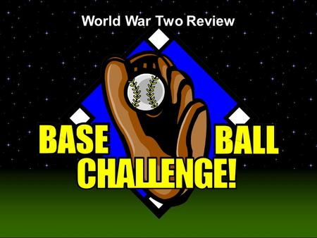 Baseball Challenge! World War Two Review Today's Game is pitched by Ms. Campbell.