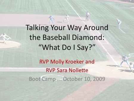 "Talking Your Way Around the Baseball Diamond: ""What Do I Say?"" RVP Molly Kroeker and RVP Sara Nollette Boot Camp... October 10, 2009."