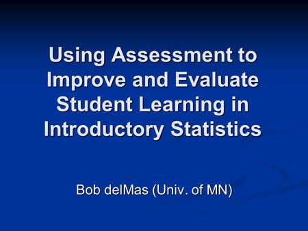 Using Assessment to Improve and Evaluate Student Learning in Introductory Statistics Bob delMas (Univ. of MN)