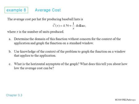 Example 8 Average Cost Chapter 3.3 The average cost per hat for producing baseball hats is where x is the number of units produced. a.Determine the domain.