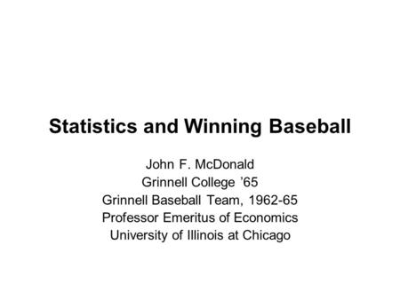 Statistics and Winning Baseball John F. McDonald Grinnell College '65 Grinnell Baseball Team, 1962-65 Professor Emeritus of Economics University of Illinois.