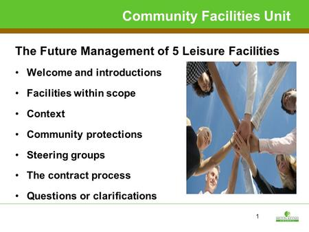 1 Community Facilities Unit The Future Management of 5 Leisure Facilities Welcome and introductions Facilities within scope Context Community protections.