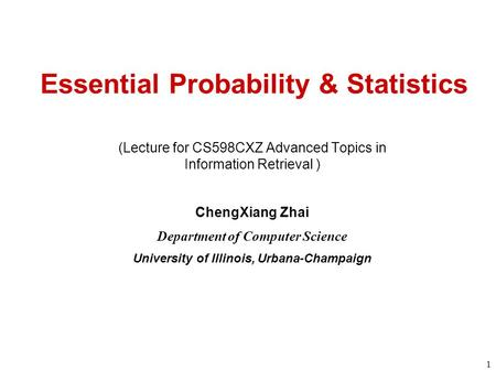 1 Essential Probability & Statistics (Lecture for CS598CXZ Advanced Topics in Information Retrieval ) ChengXiang Zhai Department of Computer Science University.