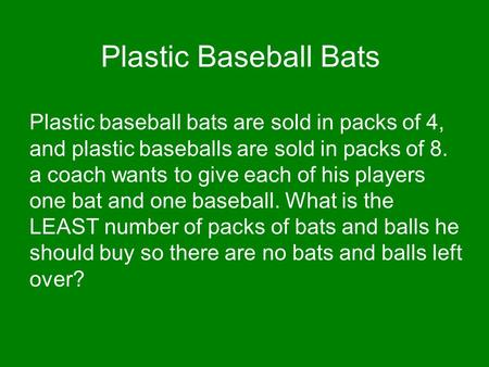 Plastic Baseball Bats Plastic baseball bats are sold in packs of 4, and plastic baseballs are sold in packs of 8. a coach wants to give each of his players.