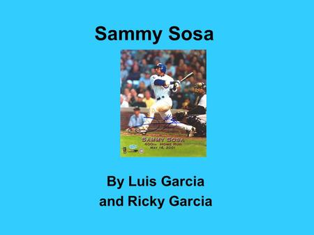 Sammy Sosa By Luis Garcia and Ricky Garcia. Sammy Sosa started off playing baseball in a small town. He made baseballs out of rolled up socks because.