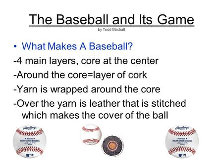 The Baseball and Its Game by Todd Mackall What Makes A Baseball? -4 main layers, core at the center -Around the core=layer of cork -Yarn is wrapped around.