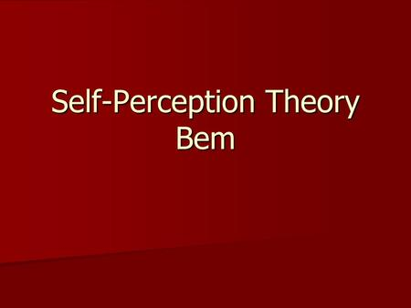 Self-Perception Theory Bem. Self Perception Theory is a behavioral theory. Self Perception Theory is a behavioral theory. Behavioral theories attempt.