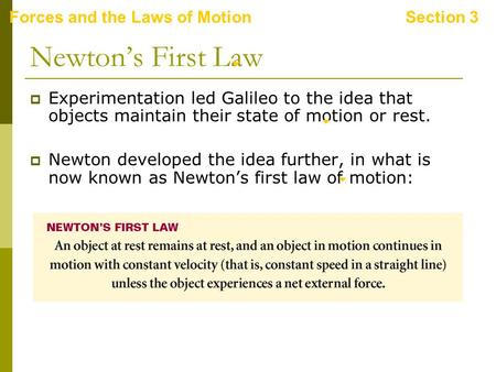 Forces and the Laws of MotionSection 3 Newton's First Law  Experimentation led Galileo to the idea that objects maintain their state of motion or rest.