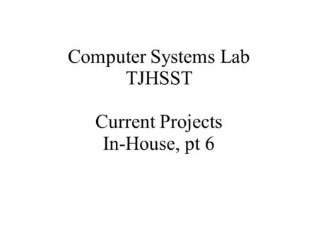 Computer Systems Lab TJHSST Current Projects In-House, pt 6.