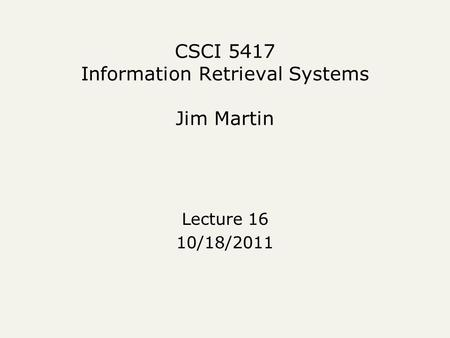 CSCI 5417 Information Retrieval Systems Jim Martin Lecture 16 10/18/2011.
