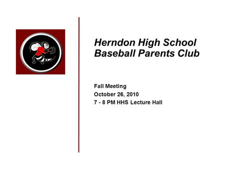 Herndon High School Baseball Parents Club Fall Meeting October 26, 2010 7 - 8 PM HHS Lecture Hall.