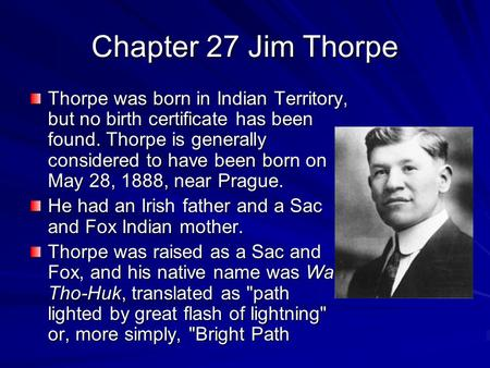 Chapter 27 Jim Thorpe Thorpe was born in Indian Territory, but no birth certificate has been found. Thorpe is generally considered to have been born on.