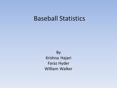 Baseball Statistics By Krishna Hajari Faraz Hyder William Walker.