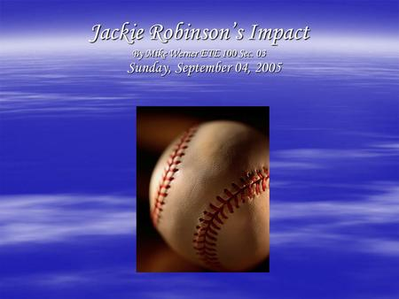 Jackie Robinson's Impact By Mike Werner ETE 100 Sec. 03 Sunday, September 04, 2005 Sunday, September 04, 2005.