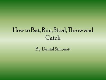 How to Bat, Run, Steal, Throw and Catch By: Daniel Simoneit.