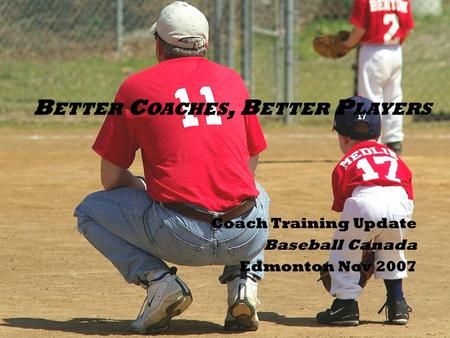 B ETTER C OACHES, B ETTER P LAYERS Coach Training Update Baseball Canada Edmonton Nov 2007.