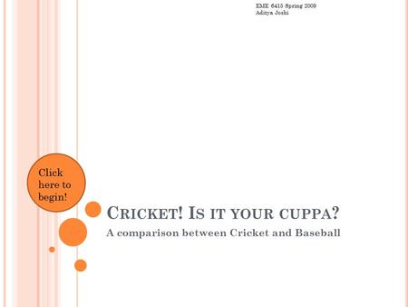 C RICKET ! I S IT YOUR CUPPA ? A comparison between Cricket and Baseball Click here to begin! EME 6415 Spring 2009 Aditya Joshi.